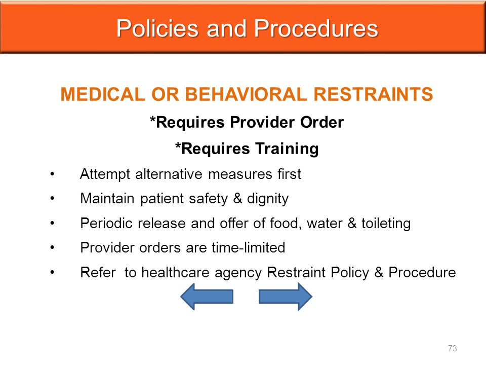 MEDICAL OR BEHAVIORAL RESTRAINTS *Requires Provider Order *Requires Training Attempt alternative measures first Maintain patient safety & dignity Periodic release and offer of food, water & toileting Provider orders are time-limited Refer to healthcare agency Restraint Policy & Procedure Policies and Procedures 73