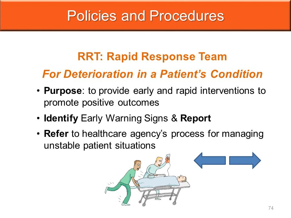 Policies and Procedures RRT: Rapid Response Team For Deterioration in a Patient's Condition Purpose: to provide early and rapid interventions to promote positive outcomes Identify Early Warning Signs & Report Refer to healthcare agency's process for managing unstable patient situations 74