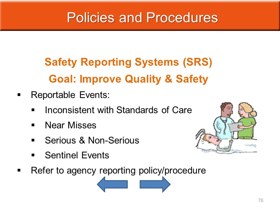 Policies and Procedures Safety Reporting Systems (SRS) Goal: Improve Quality & Safety   Reportable Events:   Inconsistent with Standards of Care   Near Misses   Serious & Non-Serious   Sentinel Events   Refer to agency reporting policy/procedure 76