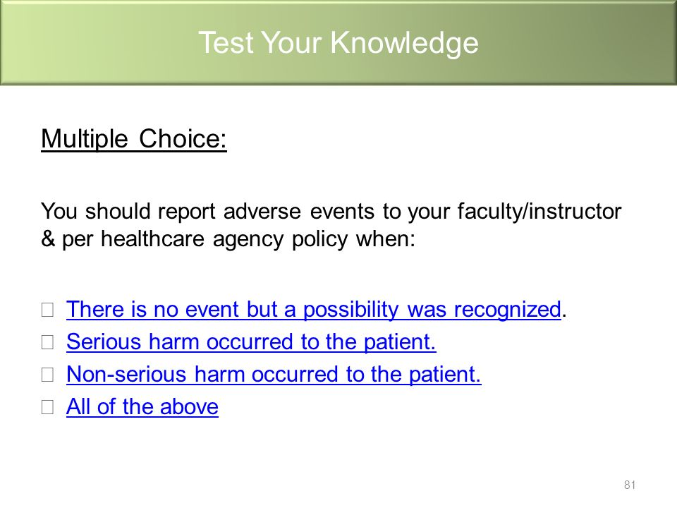 Multiple Choice: You should report adverse events to your faculty/instructor & per healthcare agency policy when: There is no event but a possibility was recognizedThere is no event but a possibility was recognized.