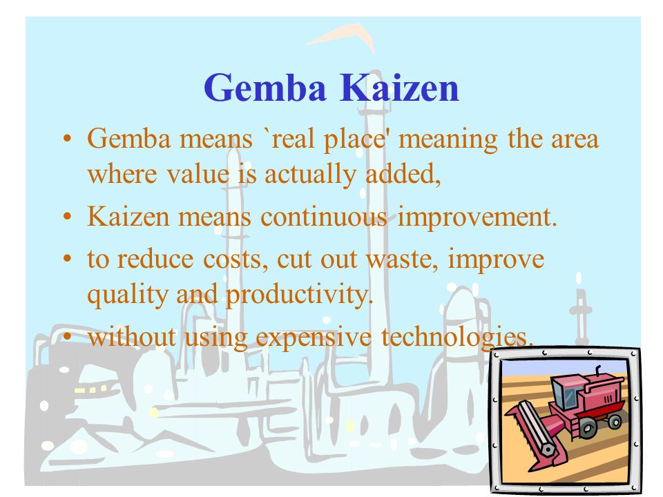 the management philosophy of gemba kaizen Much of this management philosophy is based on earlier continuous improvement methodologies, such as gemba walk, lean manufacturing, and kaizen the focus of operational excellence goes beyond the traditional event-based model of improvement toward a long-term change in organizational culture.