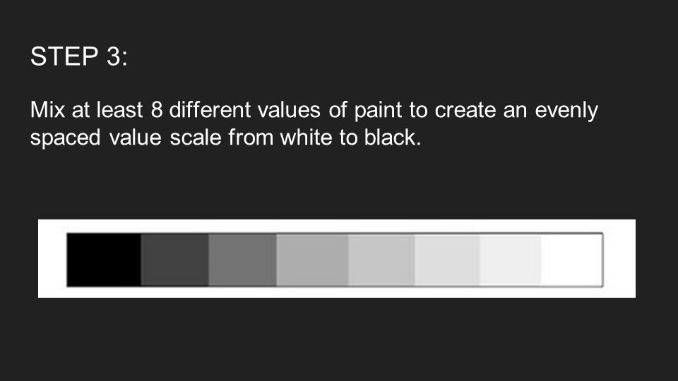 STEP 3: Mix at least 8 different values of paint to create an evenly spaced value scale from white to black.