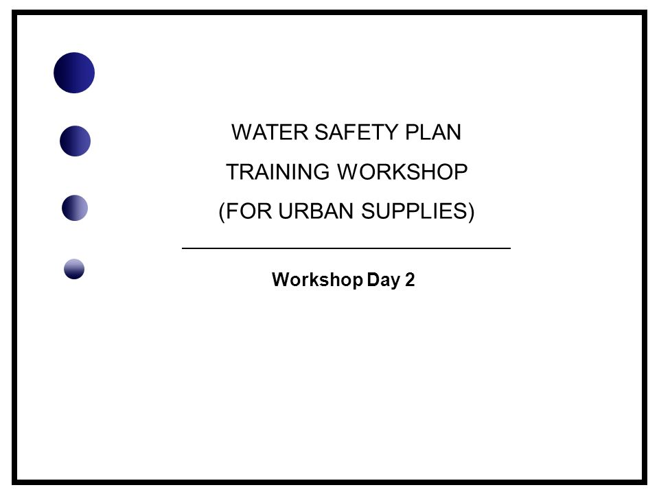 WATER SAFETY PLAN TRAINING WORKSHOP (FOR URBAN SUPPLIES) Workshop Day 2