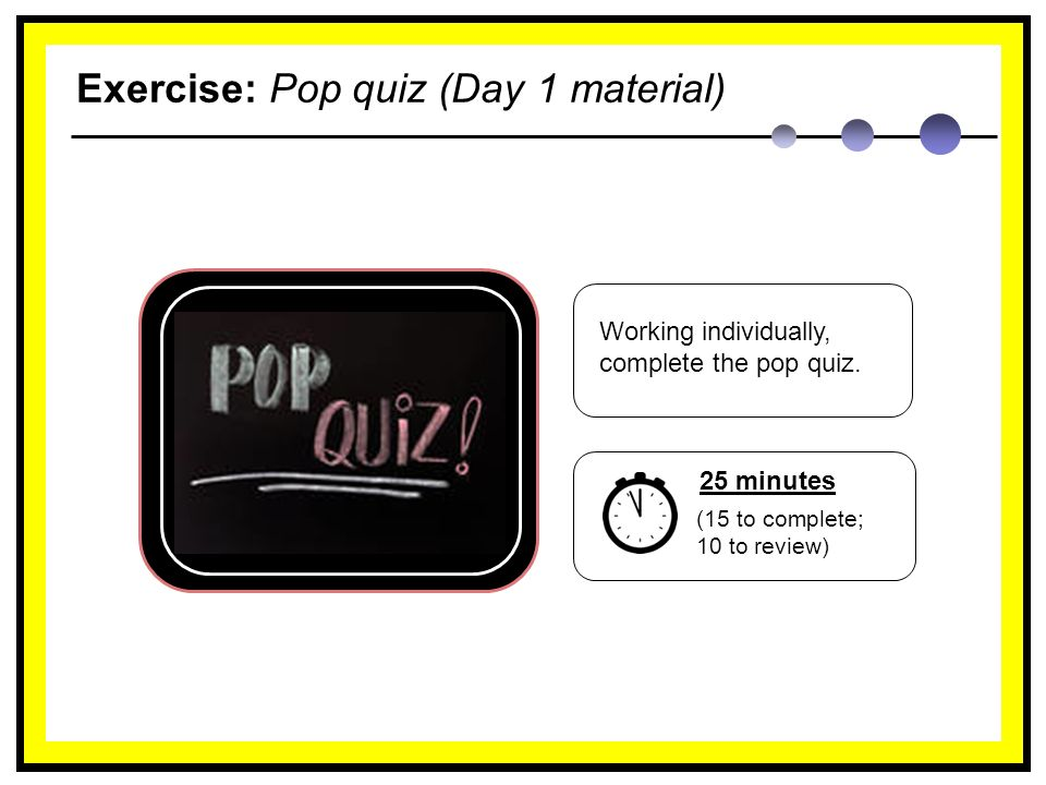 Exercise: Pop quiz (Day 1 material) Working individually, complete the pop quiz.