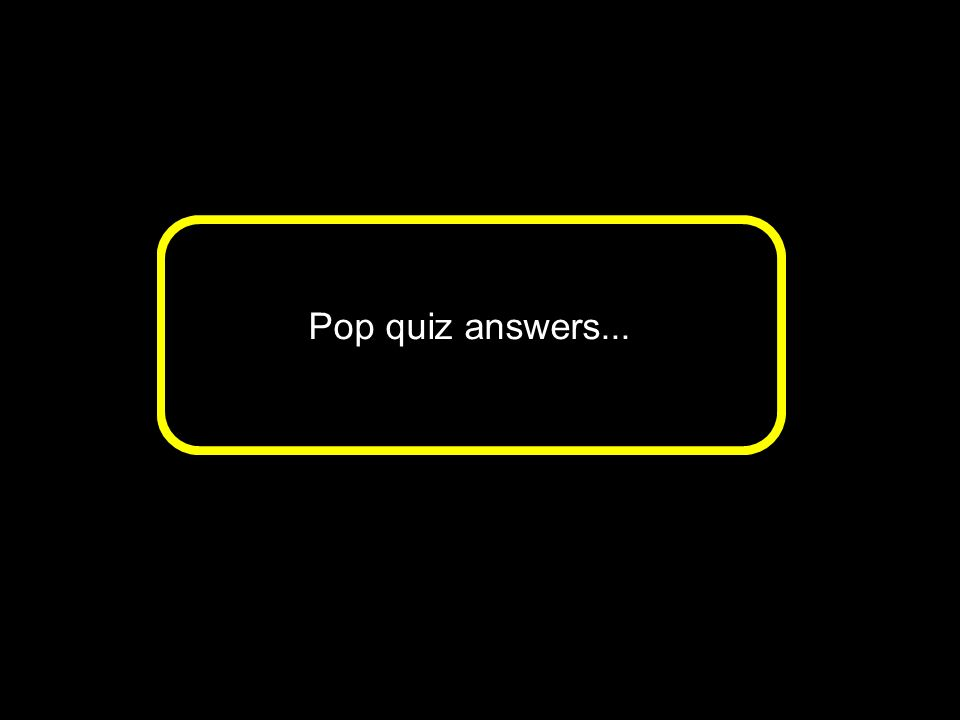Pop quiz answers...