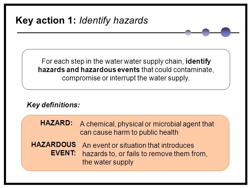 Key action 1: Identify hazards A chemical, physical or microbial agent that can cause harm to public health HAZARD: An event or situation that introduces hazards to, or fails to remove them from, the water supply HAZARDOUS EVENT: For each step in the water water supply chain, identify hazards and hazardous events that could contaminate, compromise or interrupt the water supply.