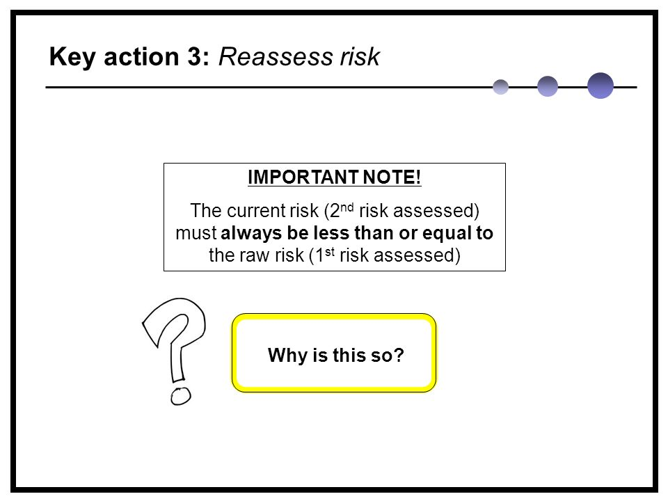 Key action 3: Reassess risk Why is this so. IMPORTANT NOTE.