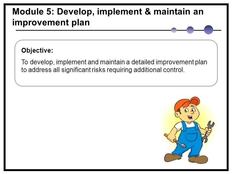 Module 5: Develop, implement & maintain an improvement plan Objective: To develop, implement and maintain a detailed improvement plan to address all significant risks requiring additional control.