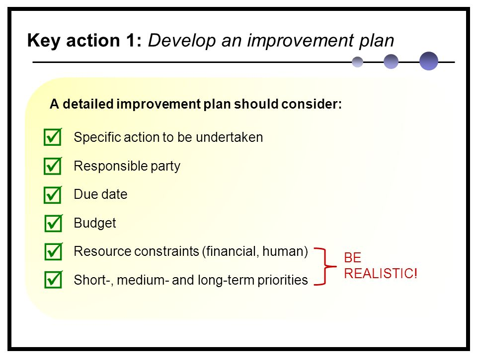 Key action 1: Develop an improvement plan A detailed improvement plan should consider: Specific action to be undertaken Responsible party Due date Budget Resource constraints (financial, human) Short-, medium- and long-term priorities       BE REALISTIC!