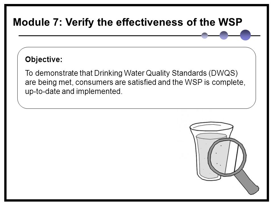 Module 7: Verify the effectiveness of the WSP Objective: To demonstrate that Drinking Water Quality Standards (DWQS) are being met, consumers are satisfied and the WSP is complete, up-to-date and implemented.
