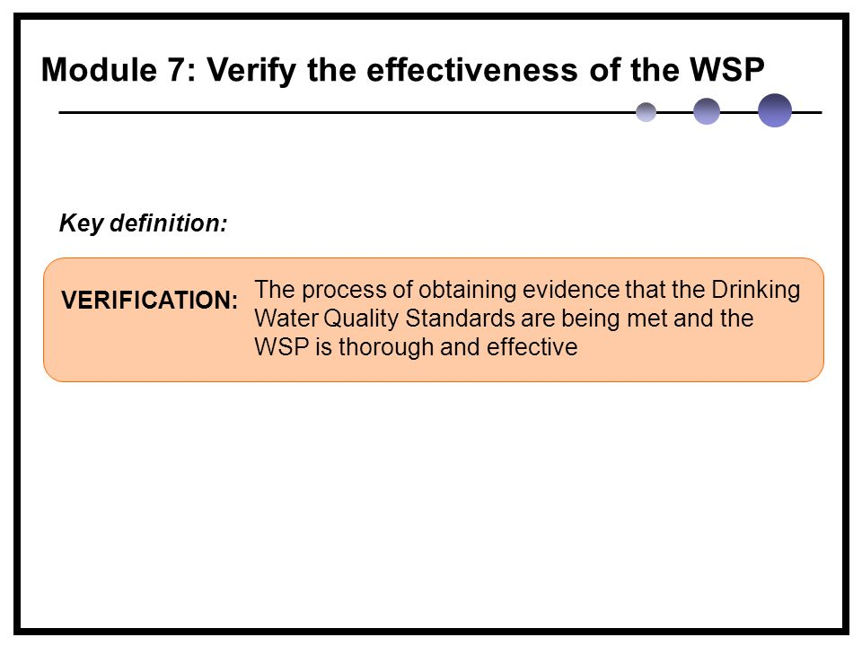 The process of obtaining evidence that the Drinking Water Quality Standards are being met and the WSP is thorough and effective VERIFICATION: Key definition: Module 7: Verify the effectiveness of the WSP