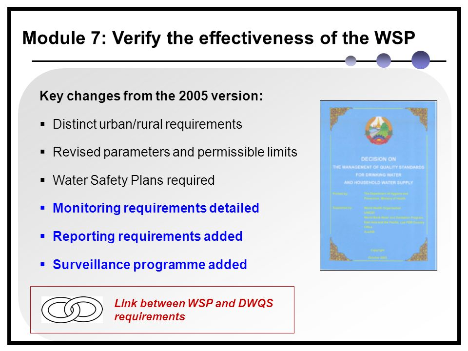 Key changes from the 2005 version:  Distinct urban/rural requirements  Revised parameters and permissible limits  Water Safety Plans required  Monitoring requirements detailed  Reporting requirements added  Surveillance programme added Module 7: Verify the effectiveness of the WSP Link between WSP and DWQS requirements