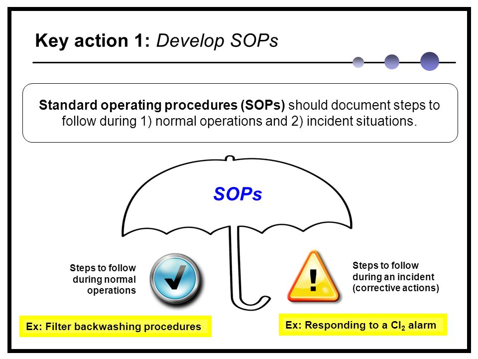 Key action 1: Develop SOPs SOPs Standard operating procedures (SOPs) should document steps to follow during 1) normal operations and 2) incident situations.