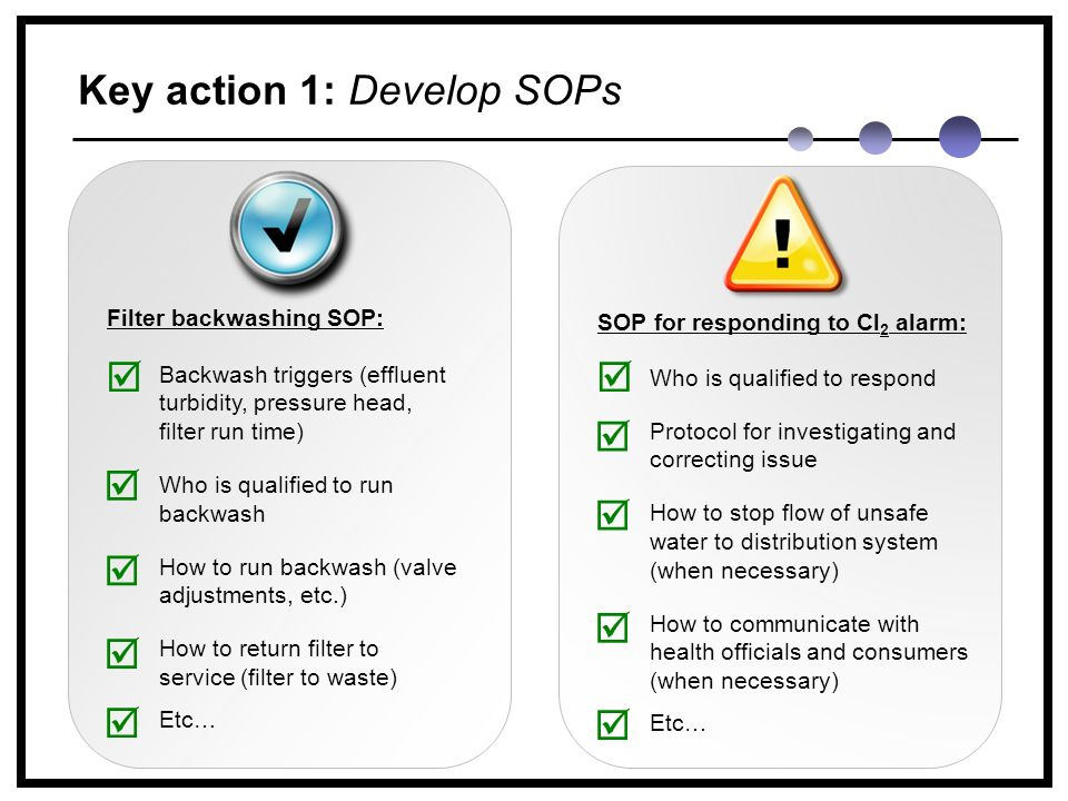 Key action 1: Develop SOPs Filter backwashing SOP:  Backwash triggers (effluent turbidity, pressure head, filter run time) Who is qualified to run backwash How to run backwash (valve adjustments, etc.) How to return filter to service (filter to waste) Etc…    SOP for responding to Cl 2 alarm:  Who is qualified to respond Protocol for investigating and correcting issue How to stop flow of unsafe water to distribution system (when necessary) How to communicate with health officials and consumers (when necessary) Etc…     