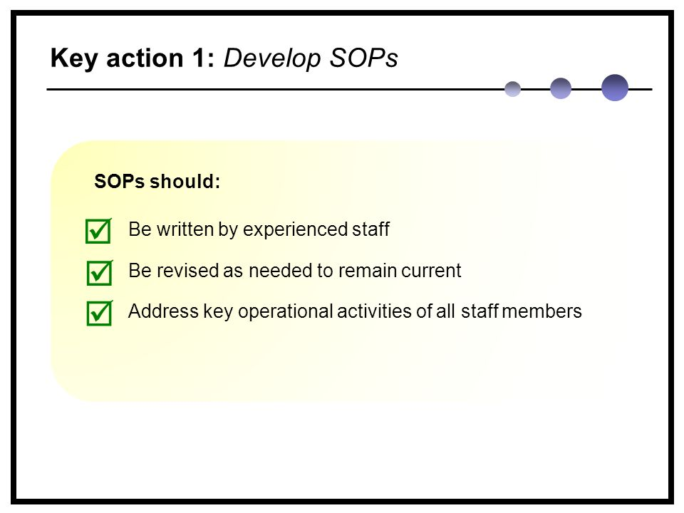 SOPs should: Be written by experienced staff Be revised as needed to remain current Address key operational activities of all staff members    Key action 1: Develop SOPs