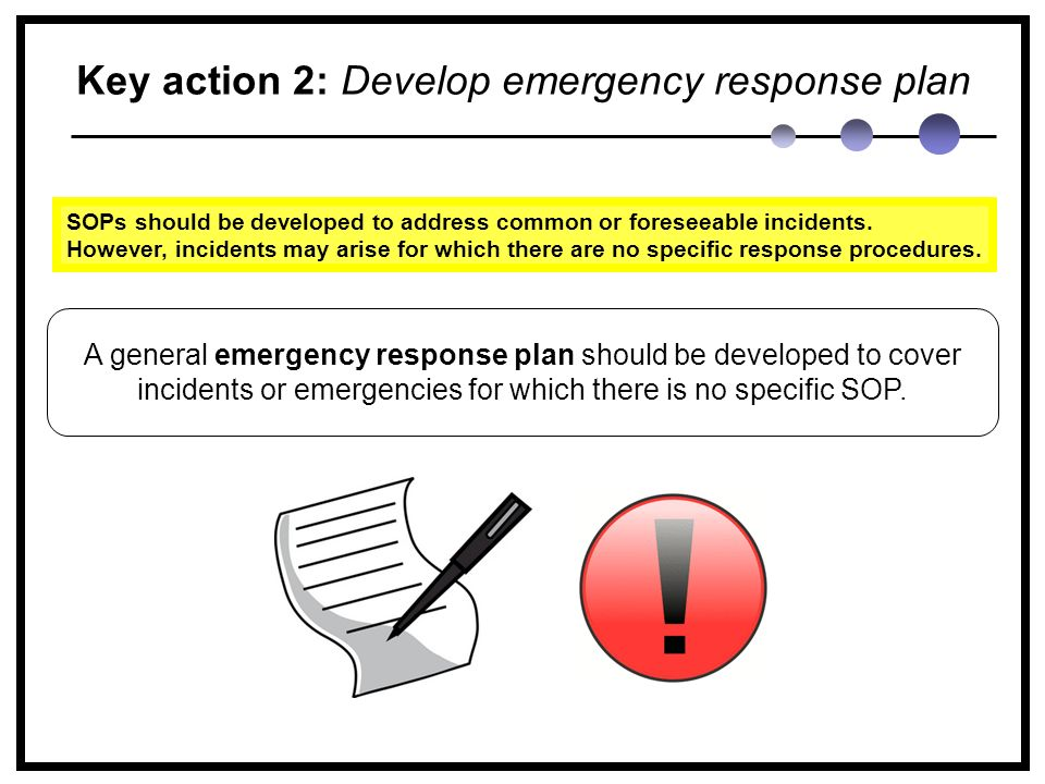 Key action 2: Develop emergency response plan A general emergency response plan should be developed to cover incidents or emergencies for which there is no specific SOP.