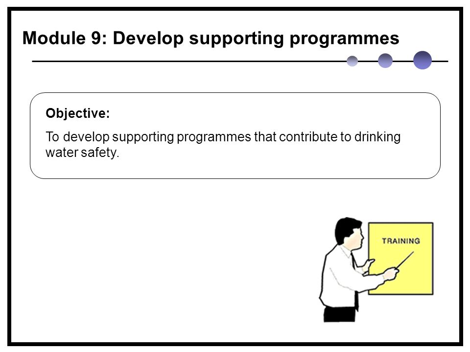 Module 9: Develop supporting programmes Objective: To develop supporting programmes that contribute to drinking water safety.