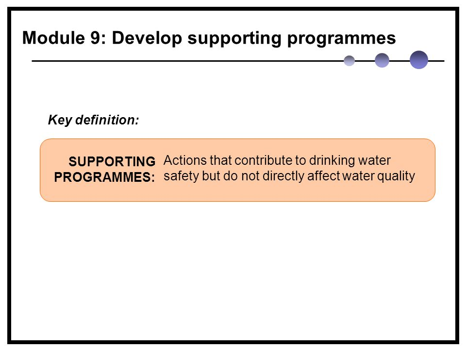 Actions that contribute to drinking water safety but do not directly affect water quality SUPPORTING PROGRAMMES: Key definition: Module 9: Develop supporting programmes