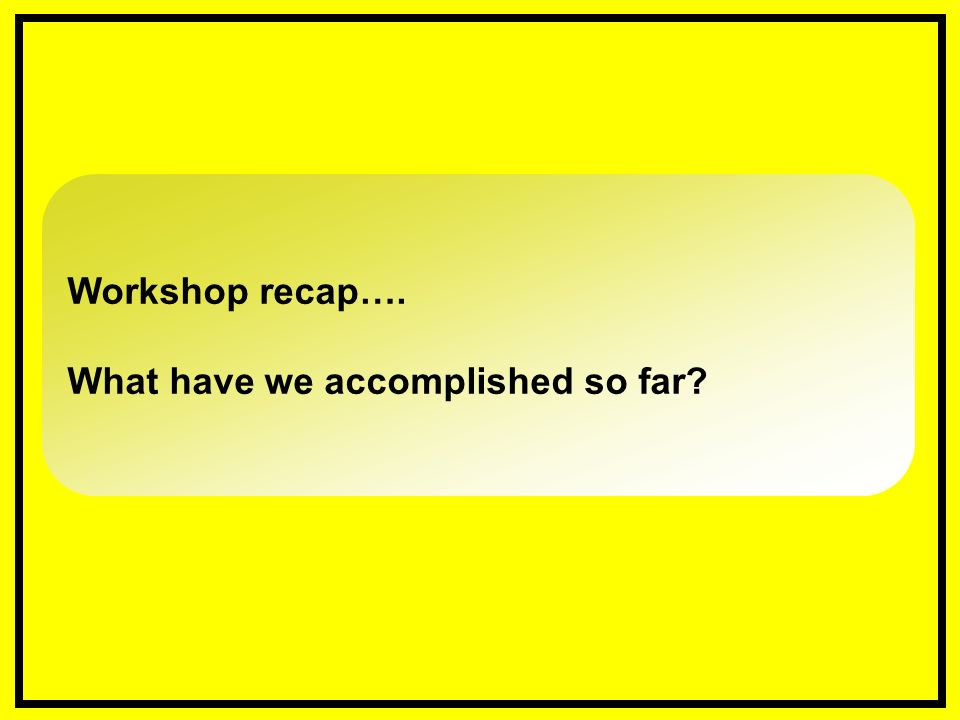 Workshop recap…. What have we accomplished so far