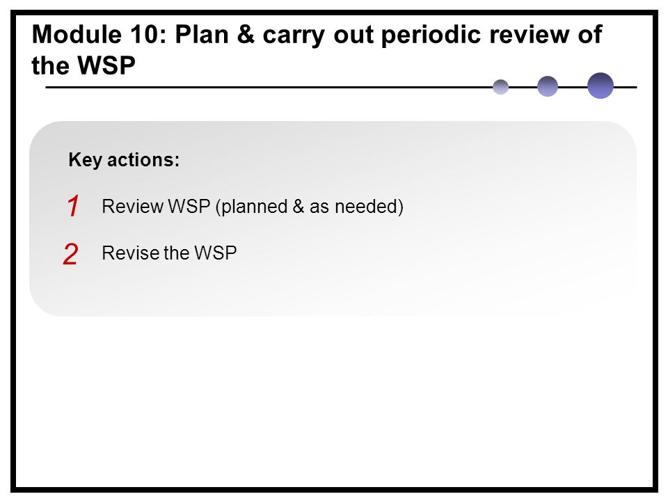 Key actions: Review WSP (planned & as needed) Revise the WSP 1 2 Module 10: Plan & carry out periodic review of the WSP