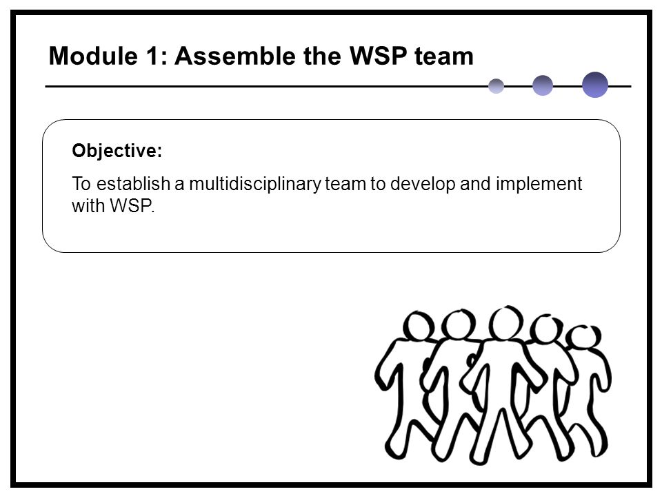 Module 1: Assemble the WSP team Objective: To establish a multidisciplinary team to develop and implement with WSP.