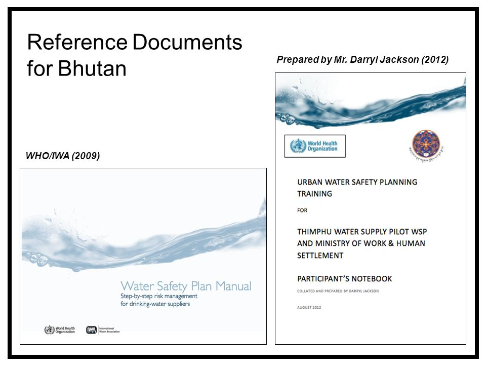 Reference Documents for Bhutan Prepared by Mr. Darryl Jackson (2012) WHO/IWA (2009)