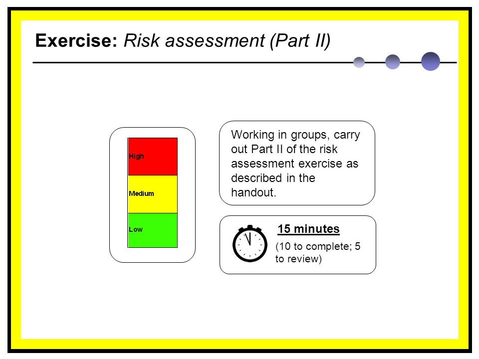 Exercise: Risk assessment (Part II) Working in groups, carry out Part II of the risk assessment exercise as described in the handout.
