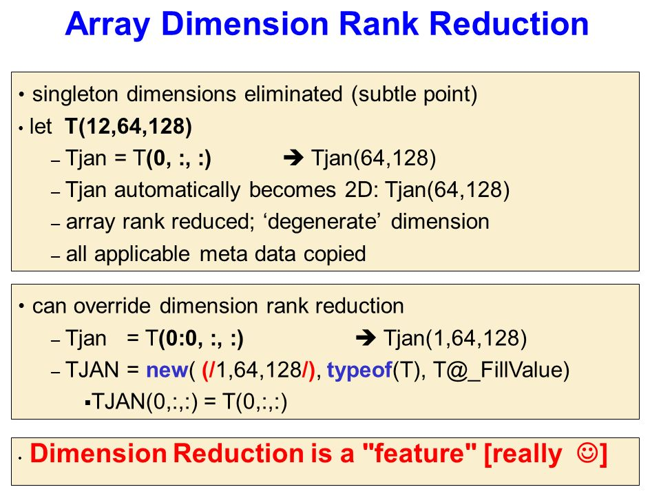 Array Dimension Rank Reduction singleton dimensions eliminated (subtle point) let T(12,64,128) – Tjan = T(0, :, :)  Tjan(64,128) – Tjan automatically becomes 2D: Tjan(64,128) – array rank reduced; 'degenerate' dimension – all applicable meta data copied can override dimension rank reduction – Tjan = T(0:0, :, :)  Tjan(1,64,128) – TJAN = new( (/1,64,128/), typeof(T), T@_FillValue)  TJAN(0,:,:) = T(0,:,:) Dimension Reduction is a feature [really ]