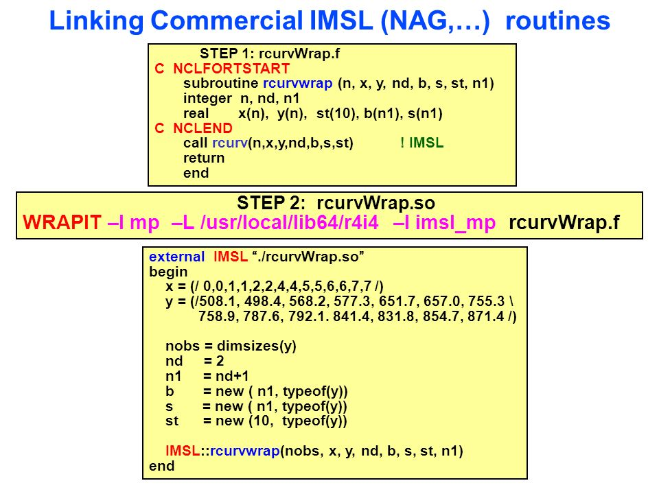 Linking Commercial IMSL (NAG,…) routines STEP 1: rcurvWrap.f C NCLFORTSTART subroutine rcurvwrap (n, x, y, nd, b, s, st, n1) integer n, nd, n1 real x(n), y(n), st(10), b(n1), s(n1) C NCLEND call rcurv(n,x,y,nd,b,s,st) .