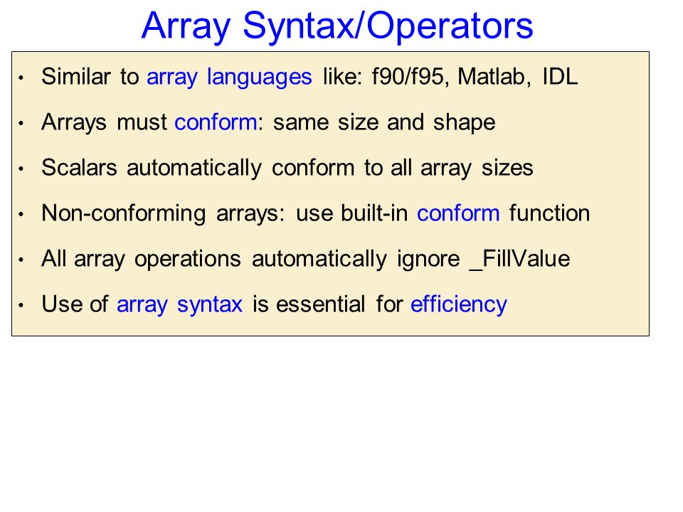 Array Syntax/Operators Similar to array languages like: f90/f95, Matlab, IDL Arrays must conform: same size and shape Scalars automatically conform to all array sizes Non-conforming arrays: use built-in conform function All array operations automatically ignore _FillValue Use of array syntax is essential for efficiency