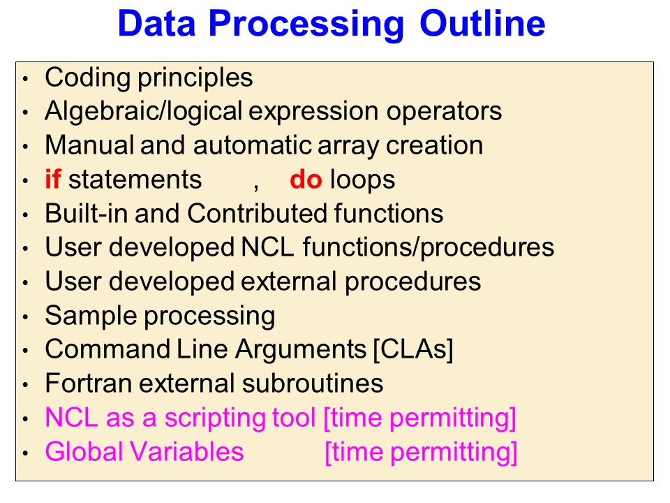Data Processing Outline Coding principles Algebraic/logical expression operators Manual and automatic array creation if statements, do loops Built-in and Contributed functions User developed NCL functions/procedures User developed external procedures Sample processing Command Line Arguments [CLAs] Fortran external subroutines NCL as a scripting tool [time permitting] Global Variables [time permitting]