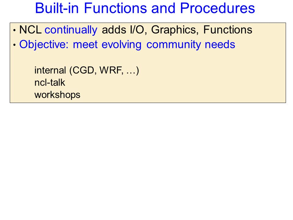 Built-in Functions and Procedures NCL continually adds I/O, Graphics, Functions Objective: meet evolving community needs internal (CGD, WRF, …) ncl-talk workshops