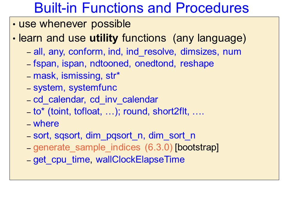 Built-in Functions and Procedures use whenever possible learn and use utility functions (any language) – all, any, conform, ind, ind_resolve, dimsizes, num – fspan, ispan, ndtooned, onedtond, reshape – mask, ismissing, str* – system, systemfunc – cd_calendar, cd_inv_calendar – to* (toint, tofloat, …); round, short2flt, ….