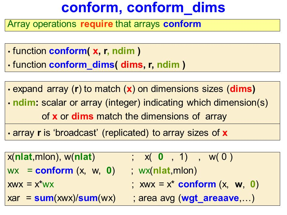 conform, conform_dims function conform( x, r, ndim ) function conform_dims( dims, r, ndim ) Array operations require that arrays conform array r is 'broadcast' (replicated) to array sizes of x expand array (r) to match (x) on dimensions sizes (dims) ndim: scalar or array (integer) indicating which dimension(s) of x or dims match the dimensions of array x(nlat,mlon), w(nlat) ; x( 0, 1), w( 0 ) wx = conform (x, w, 0) ; wx(nlat,mlon) xwx = x*wx ; xwx = x* conform (x, w, 0) xar = sum(xwx)/sum(wx) ; area avg (wgt_areaave,…)