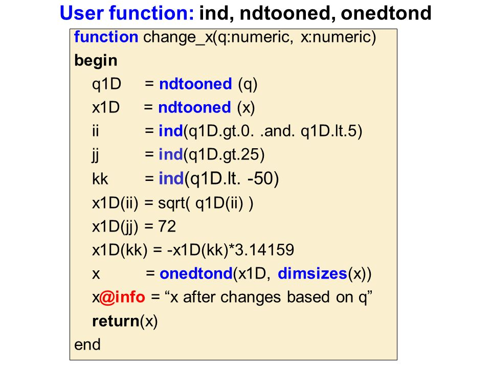 User function: ind, ndtooned, onedtond function change_x(q:numeric, x:numeric) begin q1D = ndtooned (q) x1D = ndtooned (x) ii = ind(q1D.gt.0..and.