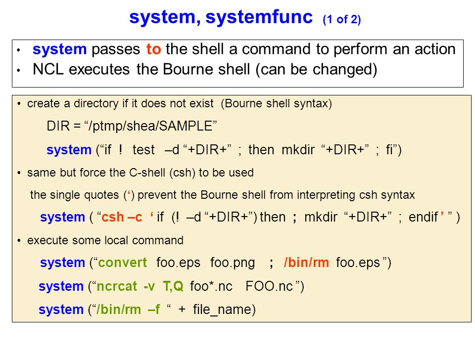 system, systemfunc (1 of 2) system passes to the shell a command to perform an action NCL executes the Bourne shell (can be changed) create a directory if it does not exist (Bourne shell syntax) DIR = /ptmp/shea/SAMPLE system ( if .