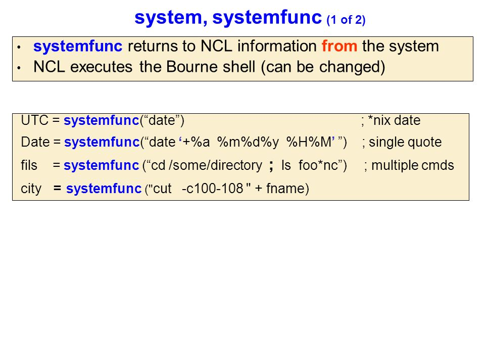 system, systemfunc (1 of 2) systemfunc returns to NCL information from the system NCL executes the Bourne shell (can be changed) UTC = systemfunc( date ) ; *nix date Date = systemfunc( date '+%a %m%d%y %H%M' ) ; single quote fils = systemfunc ( cd /some/directory ; ls foo*nc ) ; multiple cmds city = systemfunc ( cut -c100-108 + fname)
