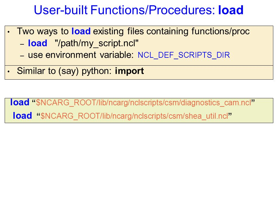 User-built Functions/Procedures: load Two ways to load existing files containing functions/proc – load /path/my_script.ncl – use environment variable: NCL_DEF_SCRIPTS_DIR load $ NCARG_ROOT/lib/ncarg/nclscripts/csm/diagnostics_cam.ncl load $NCARG_ROOT/lib/ncarg/nclscripts/csm/shea_util.ncl Similar to (say) python: import