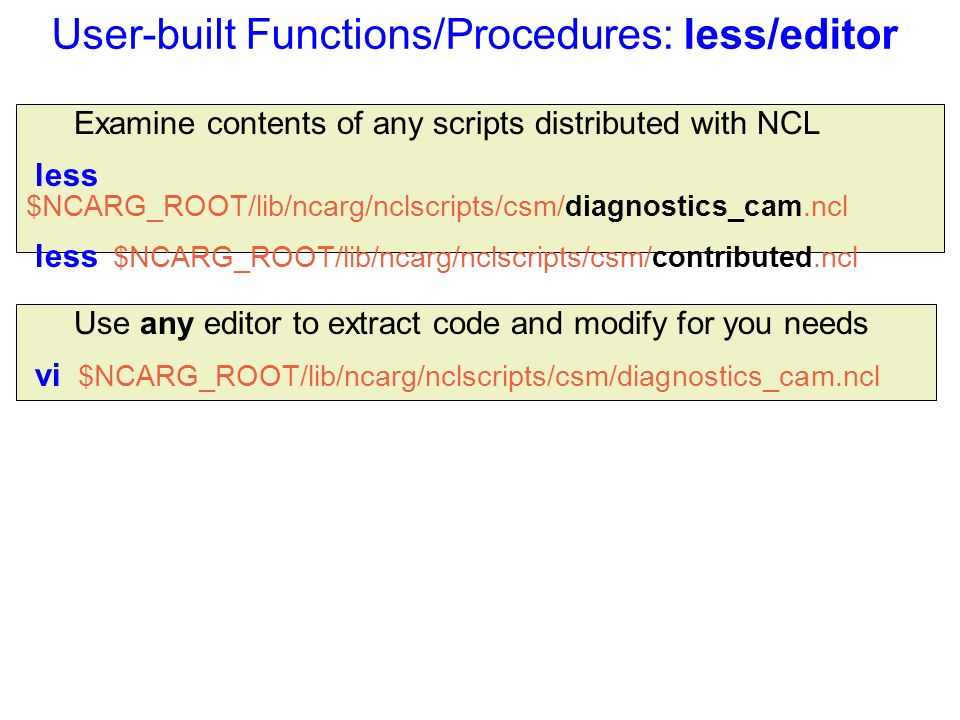 User-built Functions/Procedures: less/editor Examine contents of any scripts distributed with NCL less $NCARG_ROOT/lib/ncarg/nclscripts/csm/diagnostics_cam.ncl less $NCARG_ROOT/lib/ncarg/nclscripts/csm/contributed.ncl Use any editor to extract code and modify for you needs vi $NCARG_ROOT/lib/ncarg/nclscripts/csm/diagnostics_cam.ncl