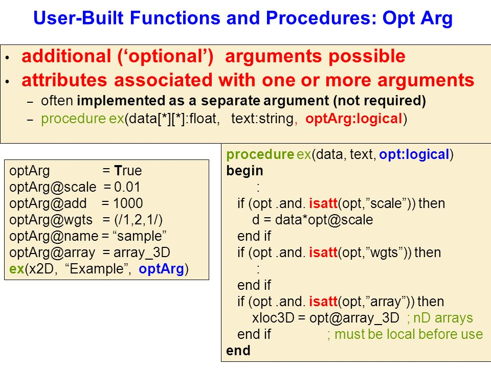 User-Built Functions and Procedures: Opt Arg additional ('optional') arguments possible attributes associated with one or more arguments – often implemented as a separate argument (not required) – procedure ex(data[*][*]:float, text:string, optArg:logical) optArg = True optArg@scale = 0.01 optArg@add = 1000 optArg@wgts = (/1,2,1/) optArg@name = sample optArg@array = array_3D ex(x2D, Example , optArg) procedure ex(data, text, opt:logical) begin : if (opt.and.