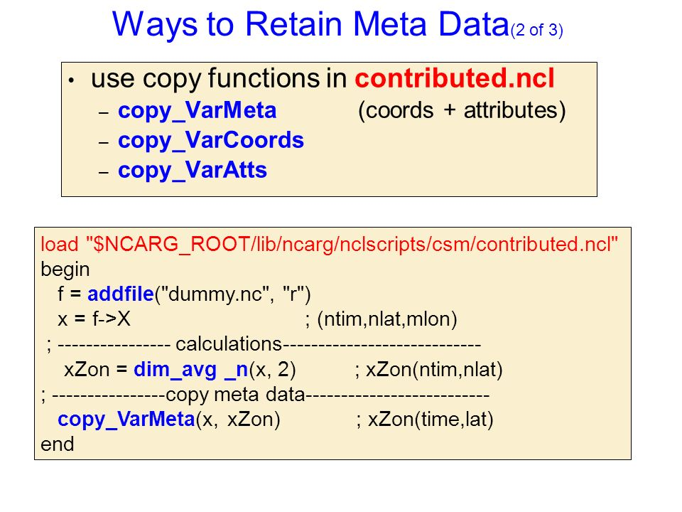 Ways to Retain Meta Data (2 of 3) use copy functions in contributed.ncl – copy_VarMeta (coords + attributes) – copy_VarCoords – copy_VarAtts load $NCARG_ROOT/lib/ncarg/nclscripts/csm/contributed.ncl begin f = addfile( dummy.nc , r ) x = f->X ; (ntim,nlat,mlon) ; ---------------- calculations---------------------------- xZon = dim_avg _n(x, 2) ; xZon(ntim,nlat) ; ----------------copy meta data-------------------------- copy_VarMeta(x, xZon) ; xZon(time,lat) end