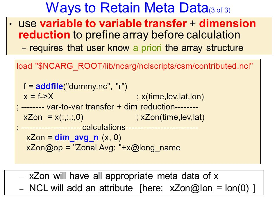Ways to Retain Meta Data (3 of 3) use variable to variable transfer + dimension reduction to prefine array before calculation – requires that user know a priori the array structure load $NCARG_ROOT/lib/ncarg/nclscripts/csm/contributed.ncl f = addfile( dummy.nc , r ) x = f->X ; x(time,lev,lat,lon) ; -------- var-to-var transfer + dim reduction-------- xZon = x(:,:,:,0) ; xZon(time,lev,lat) ; ---------------------calculations------------------------- xZon = dim_avg_n (x, 0) xZon@op = Zonal Avg: +x@long_name – xZon will have all appropriate meta data of x – NCL will add an attribute [here: xZon@lon = lon(0) ]