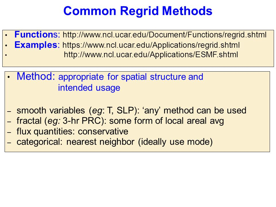 Common Regrid Methods Method: appropriate for spatial structure and intended usage – smooth variables (eg: T, SLP): 'any' method can be used – fractal (eg: 3-hr PRC): some form of local areal avg – flux quantities: conservative – categorical: nearest neighbor (ideally use mode) Functions: http://www.ncl.ucar.edu/Document/Functions/regrid.shtml Examples: https://www.ncl.ucar.edu/Applications/regrid.shtml http://www.ncl.ucar.edu/Applications/ESMF.shtml