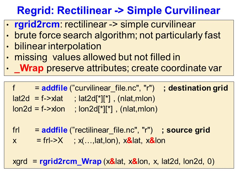 Regrid: Rectilinear -> Simple Curvilinear rgrid2rcm: rectilinear -> simple curvilinear brute force search algorithm; not particularly fast bilinear interpolation missing values allowed but not filled in _Wrap preserve attributes; create coordinate var f = addfile ( curvilinear_file.nc , r ) ; destination grid lat2d = f->xlat ; lat2d[*][*], (nlat,mlon) lon2d = f->xlon ; lon2d[*][*], (nlat,mlon) frl = addfile ( rectilinear_file.nc , r ) ; source grid x = frl->X ; x(…,lat,lon), x&lat, x&lon xgrd = rgrid2rcm_Wrap (x&lat, x&lon, x, lat2d, lon2d, 0)