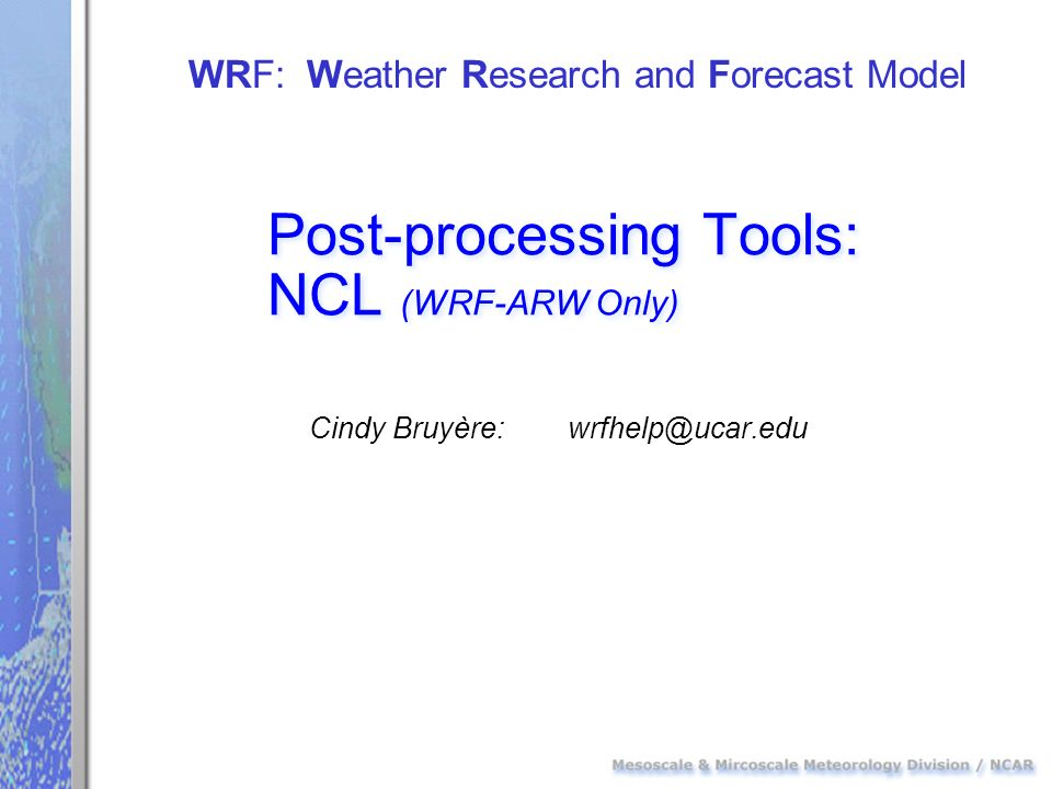 Post-processing Tools: NCL (WRF-ARW Only) Cindy Bruyère: wrfhelp@ucar.edu WRF: Weather Research and Forecast Model