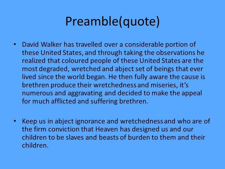 Preamble(quote) David Walker has travelled over a considerable portion of these United States, and through taking the observations he realized that coloured people of these United States are the most degraded, wretched and abject set of beings that ever lived since the world began.