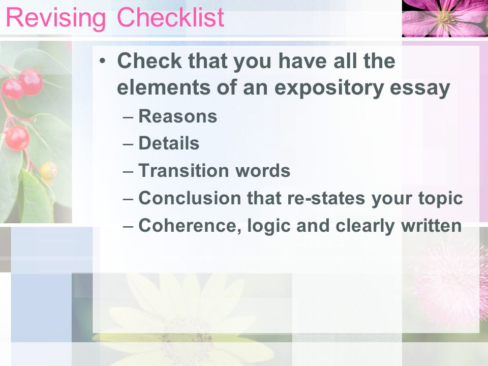 Revising Checklist Check that you have all the elements of an expository essay –Reasons –Details –Transition words –Conclusion that re-states your topic –Coherence, logic and clearly written