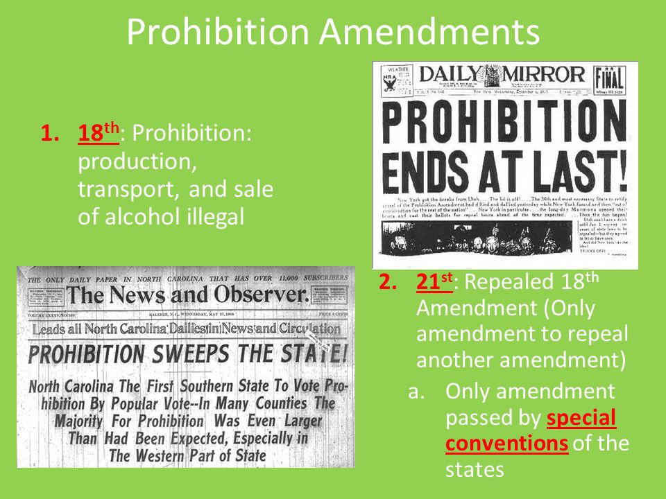 8 Prohibition Amendments 1 18 Th Prohibition Production Transport And Sale Of Alcohol Illegal 2 21 St Repealed 18 Th Amendment Only Amendment To