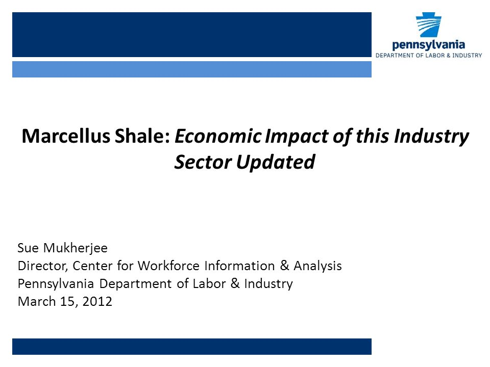 Marcellus Shale: Economic Impact of this Industry Sector Updated Sue Mukherjee Director, Center for Workforce Information & Analysis Pennsylvania Department of Labor & Industry March 15, 2012