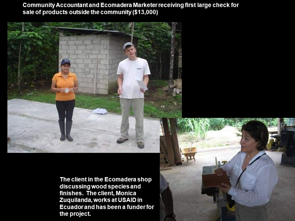 Community Accountant and Ecomadera Marketer receiving first large check for sale of products outside the community ($13,000) The client in the Ecomadera shop discussing wood species and finishes.